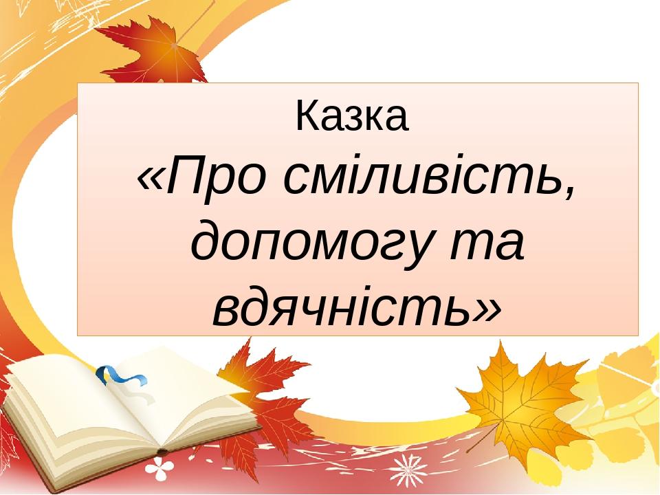 Казка «Про сміливість, допомогу та вдячність»