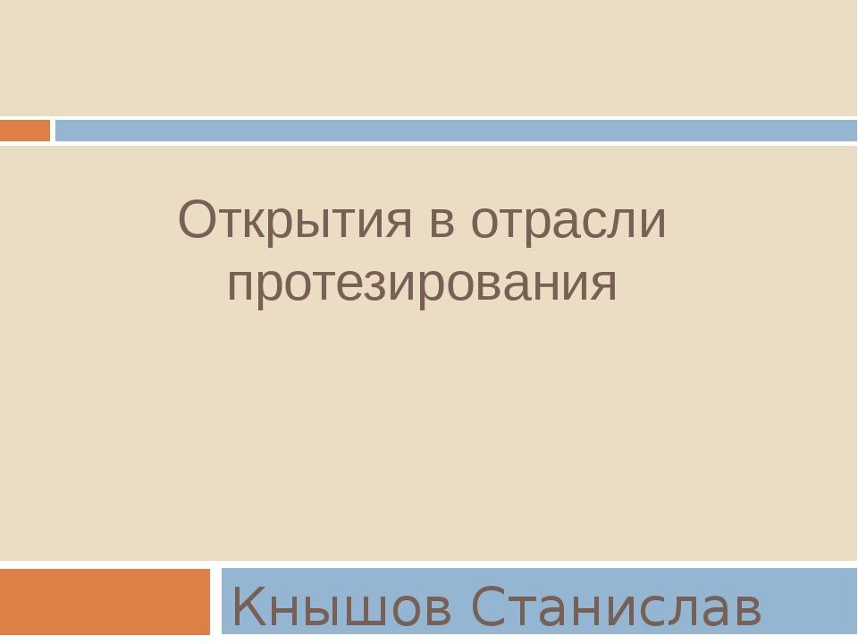 Открытия в отрасли протезирования Кнышов Станислав Александрович группа МД16