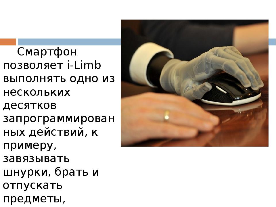 Смартфон позволяет i-Limb выполнять одно из нескольких десятков запрограммированных действий, к примеру, завязывать шнурки, брать и отпускать пре...