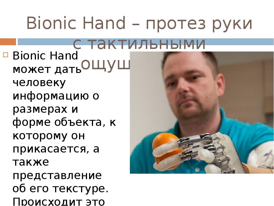Bionic Hand – протез руки с тактильными ощущениями Bionic Hand может дать человеку информацию о размерах и форме объекта, к которому он прикасается...