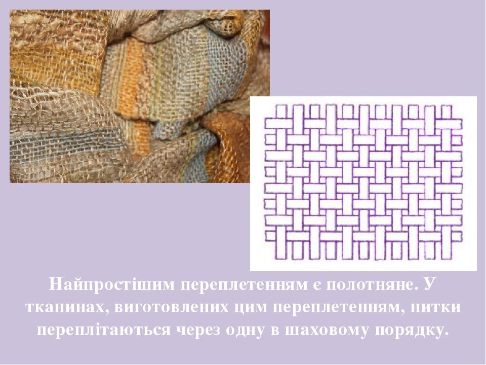 Найпростішим переплетенням є полотняне. У тканинах, виготовлених цим переплетенням, нитки переплітаються через одну в шаховому порядку.