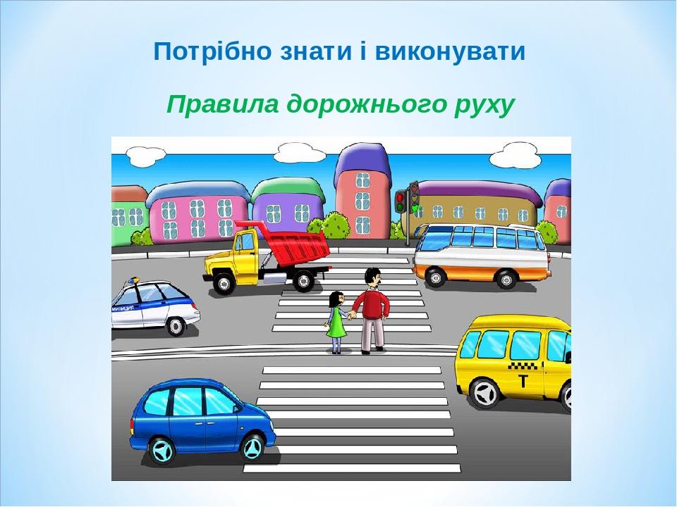 Правила дорожнього руху Потрібно знати і виконувати