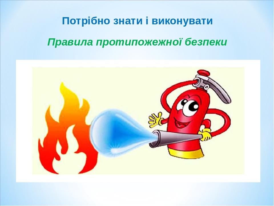 Правила протипожежної безпеки Потрібно знати і виконувати