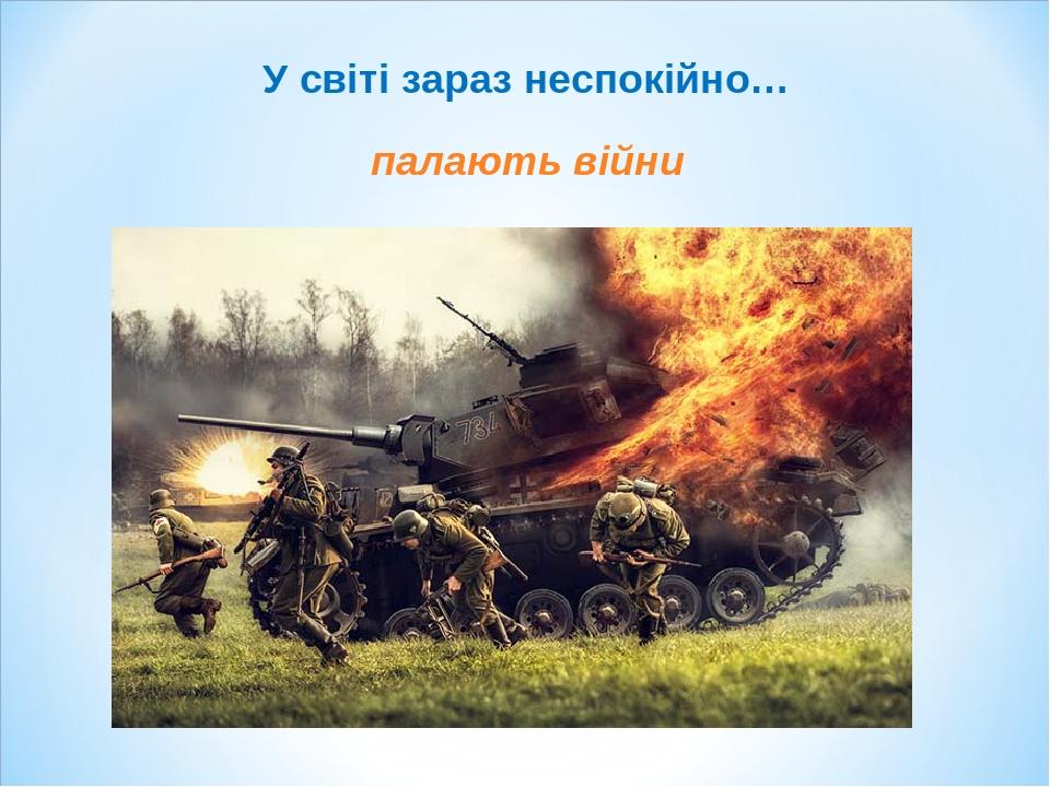 У світі зараз неспокійно… палають війни