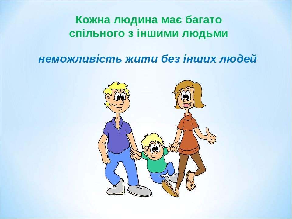 неможливість жити без інших людей Кожна людина має багато спільного з іншими людьми