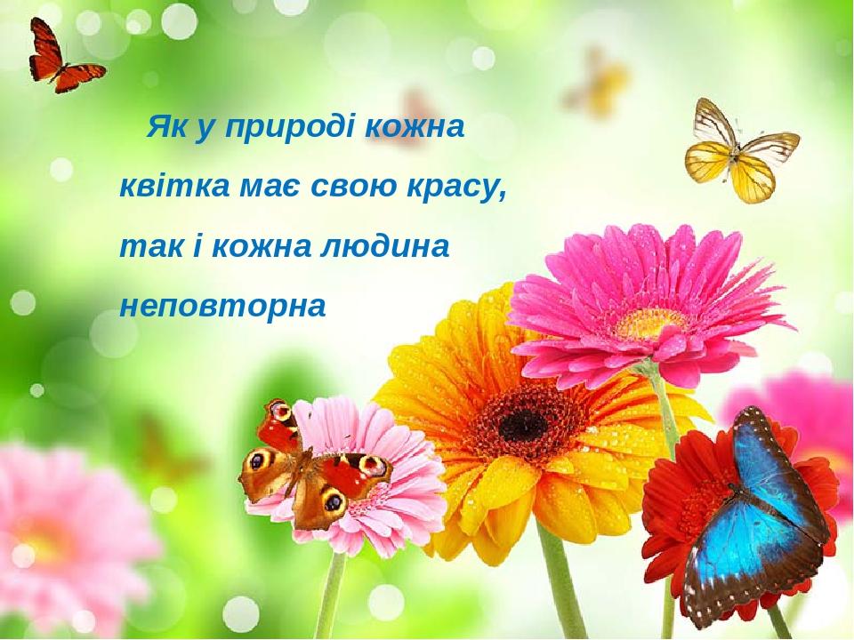 Як у природі кожна квітка має свою красу, так і кожна людина неповторна