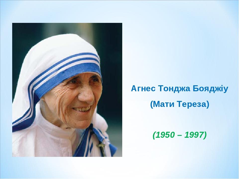 Агнес Тонджа Бояджіу (Мати Тереза) (1950 – 1997)