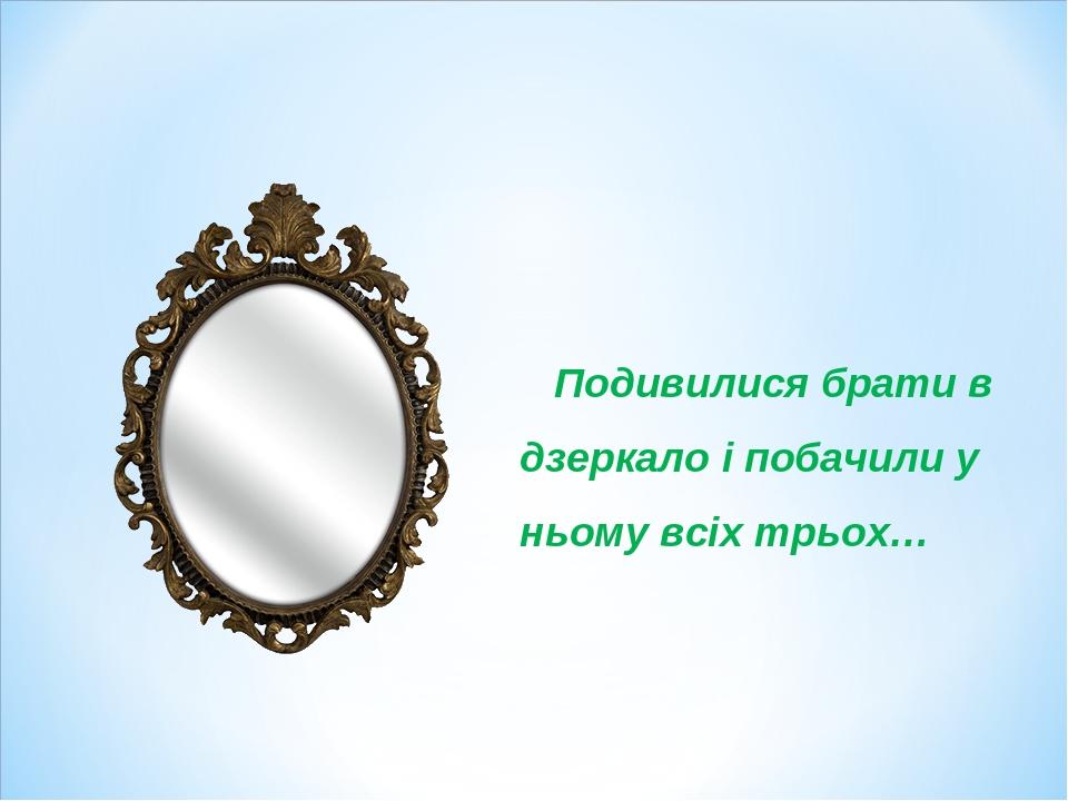 Подивилися брати в дзеркало і побачили у ньому всіх трьох…