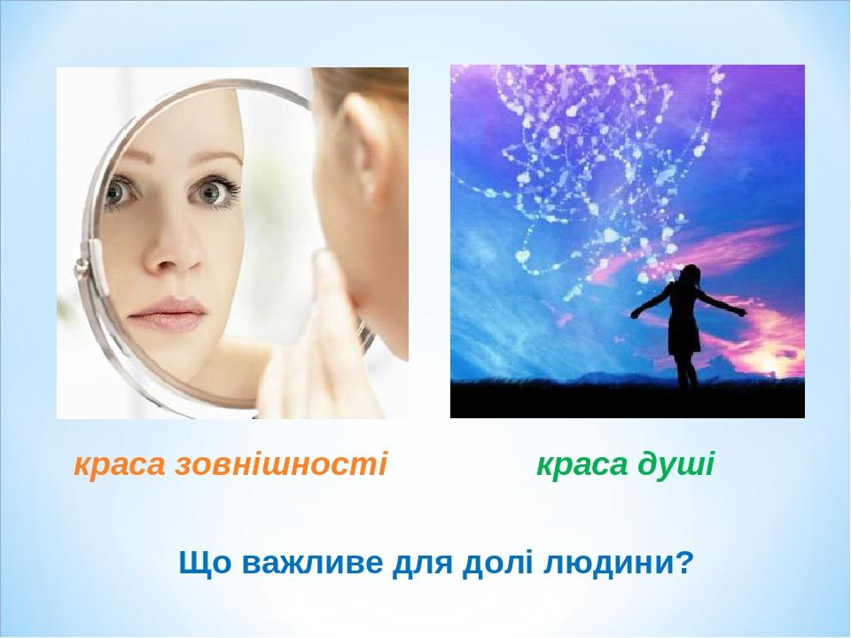 Що важливе для долі людини? краса зовнішності краса душі