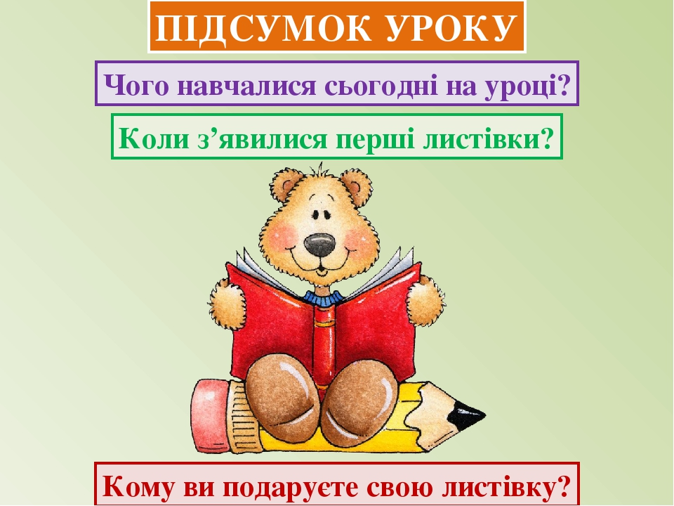 ПІДСУМОК УРОКУ Кому ви подаруєте свою листівку? Чого навчалися сьогодні на уроці? Коли з'явилися перші листівки?