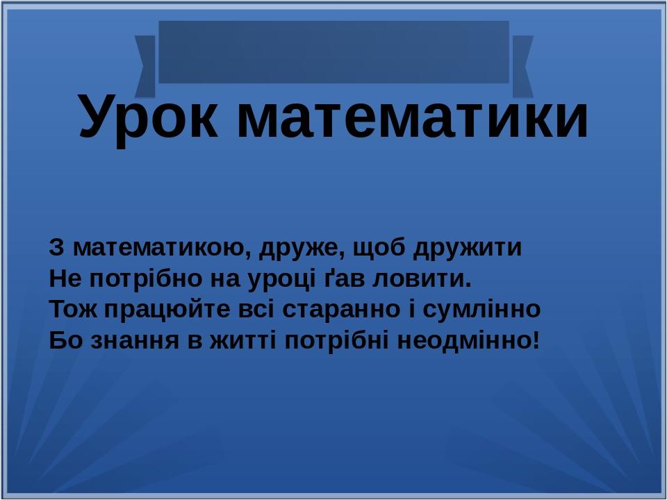 Урок математики З математикою, друже, щоб дружити Не потрібно на уроці ґав ловити. Тож працюйте всі старанно і сумлінно Бо знання в житті потрібні ...