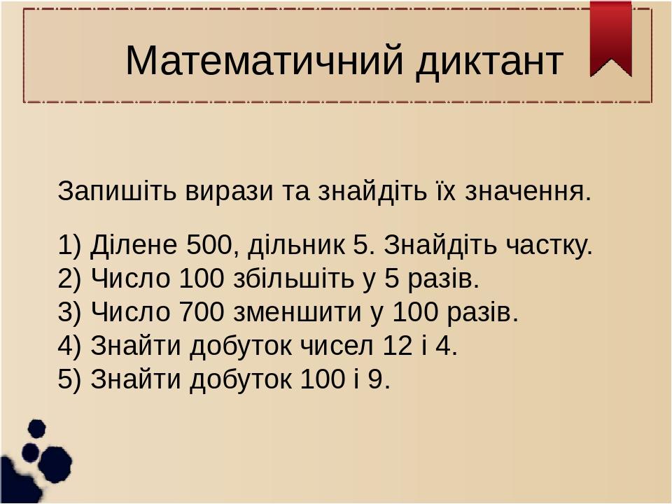 Математичний диктант Запишіть вирази та знайдіть їх значення. 1) Ділене 500, дільник 5. Знайдіть частку. 2) Число 100 збільшіть у 5 разів. 3) Число...