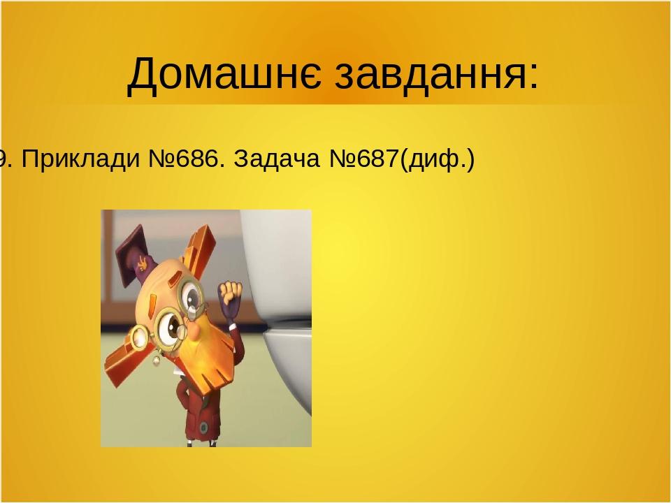 Домашнє завдання: Стор. 109. Приклади №686. Задача №687(диф.)