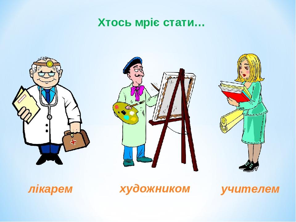 Хтось мріє стати… лікарем художником учителем
