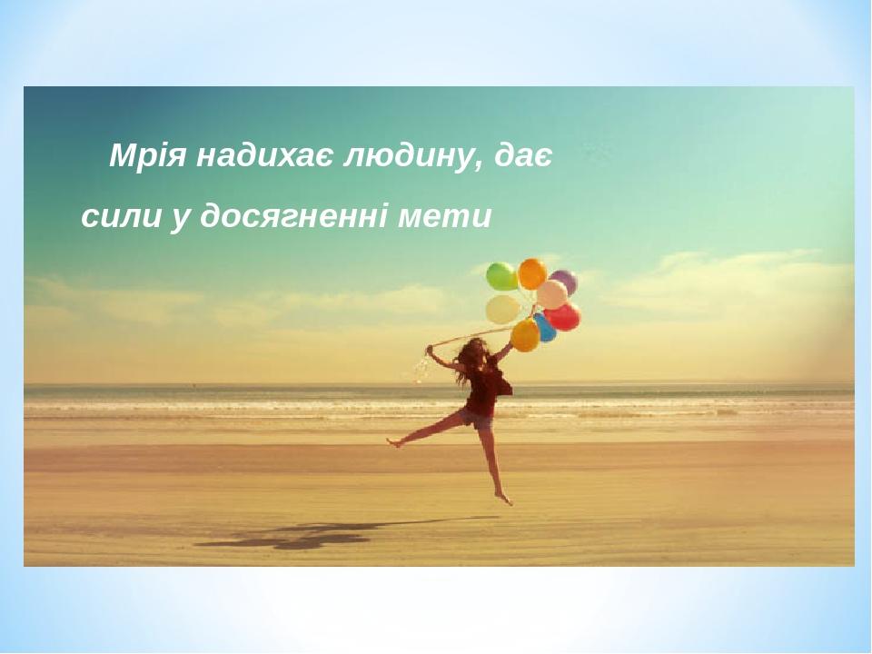 Мрія надихає людину, дає сили у досягненні мети