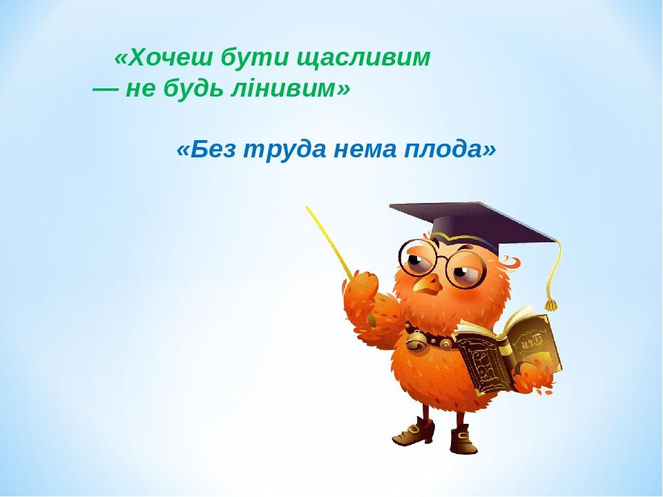 «Хочеш бути щасливим — не будь лінивим» «Без труда нема плода»