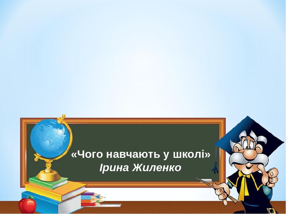 «Чого навчають у школі» Ірина Жиленко
