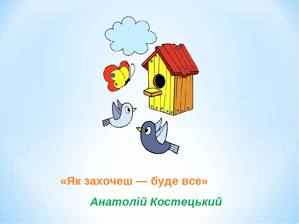 «Як захочеш — буде все» Анатолій Костецький
