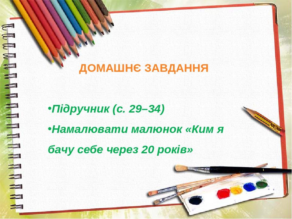 ДОМАШНЄ ЗАВДАННЯ Підручник (с. 29–34) Намалювати малюнок «Ким я бачу себе через 20 років»