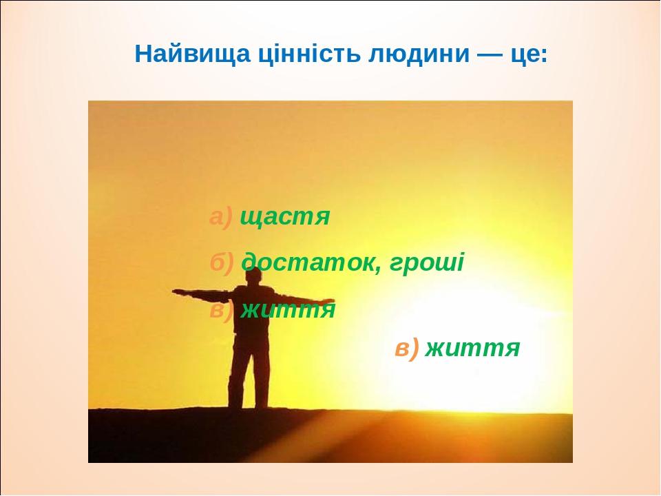 Найвища цінність людини — це: а) щастя б) достаток, гроші в) життя в) життя