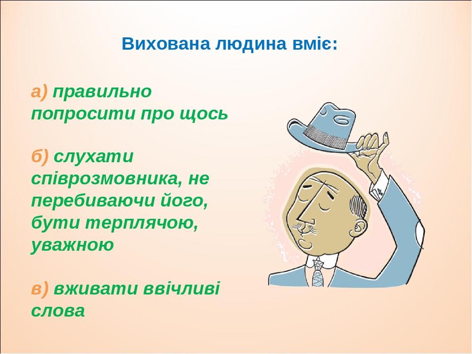 Вихована людина вміє: б) слухати співрозмовника, не перебиваючи його, бути терплячою, уважною в) вживати ввічливі слова а) правильно попросити про ...
