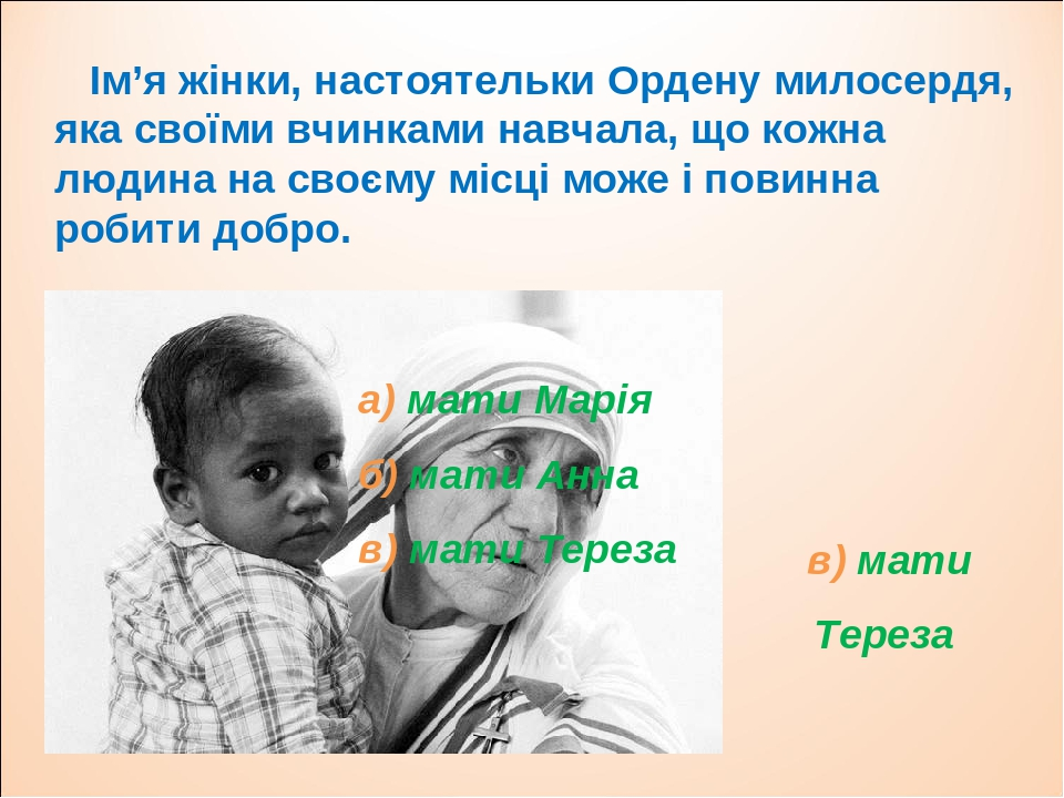 Ім'я жінки, настоятельки Ордену милосердя, яка своїми вчинками навчала, що кожна людина на своєму місці може і повинна робити добро. а) мати Марія ...