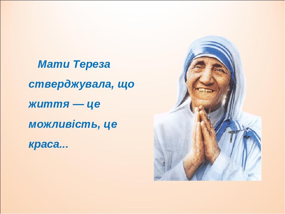 Мати Тереза стверджувала, що життя — це можливість, це краса...