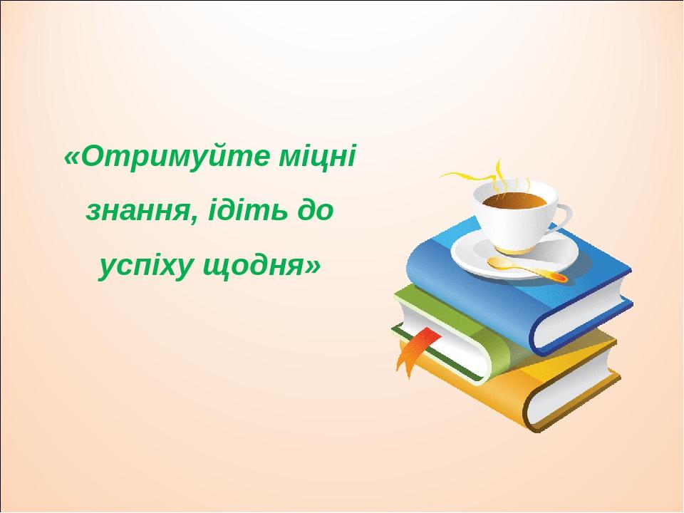 «Отримуйте міцні знання, ідіть до успіху щодня»