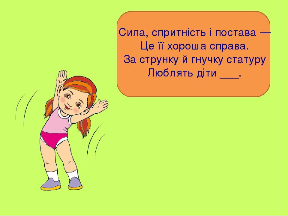 Сила, спритність і постава — Це її хороша справа. За струнку й гнучку статуру Люблять діти ___.