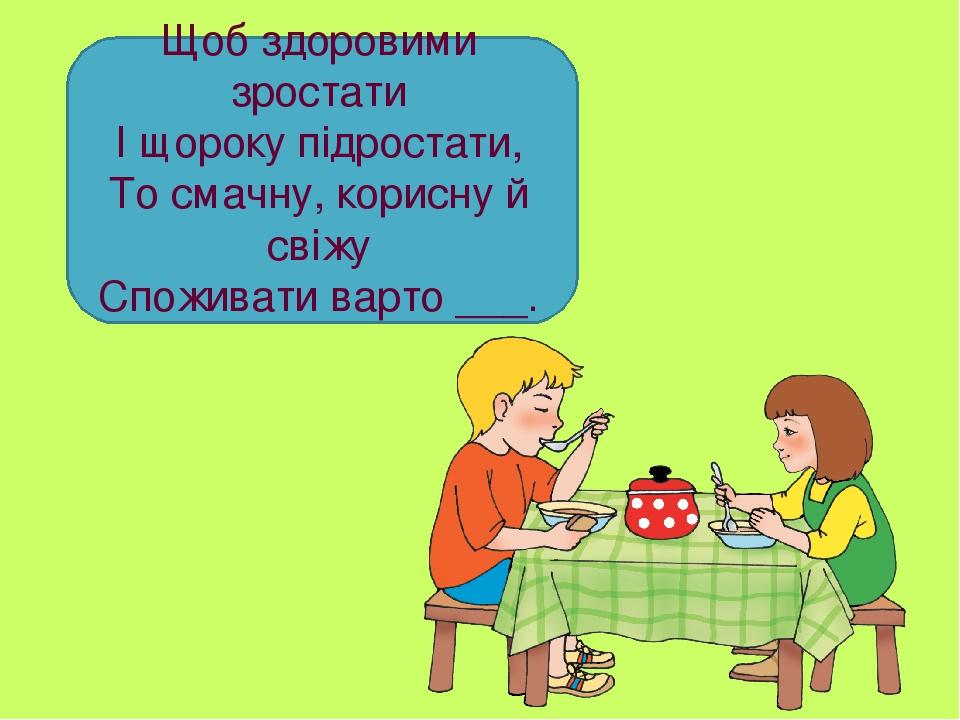 Щоб здоровими зростати І щороку підростати, То смачну, корисну й свіжу Споживати варто ___.