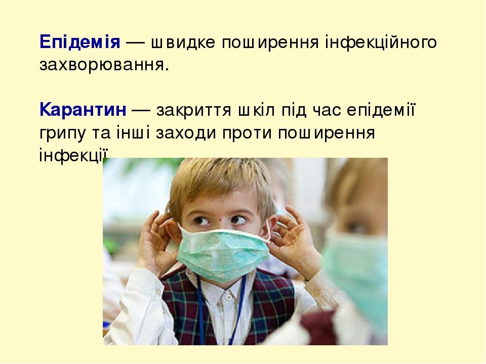 Епідемія — швидке поширення інфекційного захворювання. Карантин — закриття шкіл під час епідемії грипу та інші заходи проти поширення інфекції.