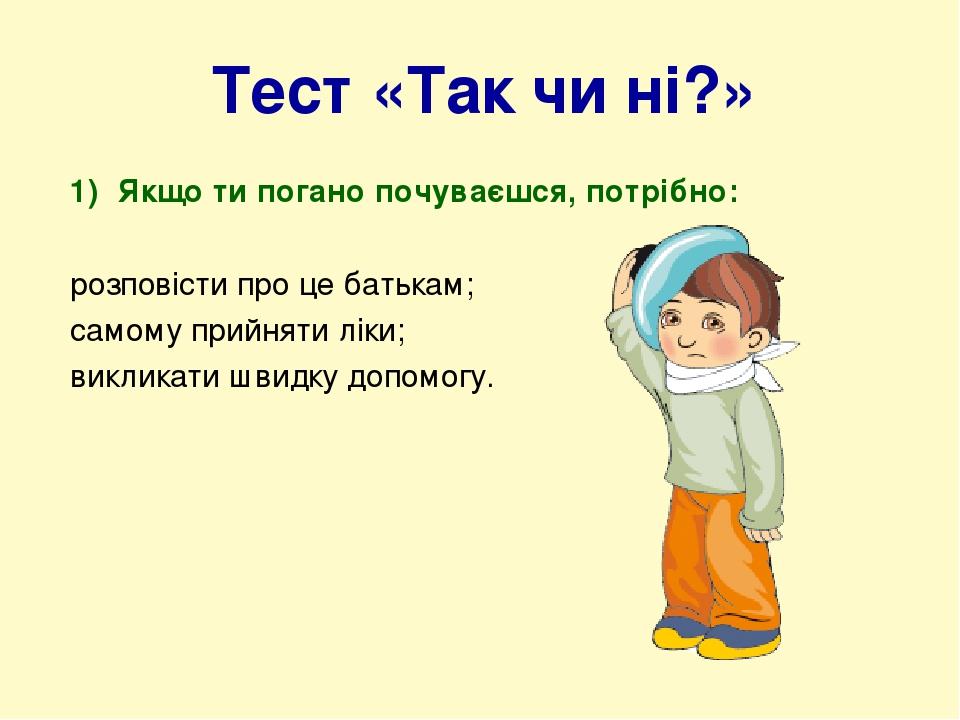 Тест «Так чи ні?» Якщо ти погано почуваєшся, потрібно: розповісти про це батькам; самому прийняти ліки; викликати швидку допомогу.
