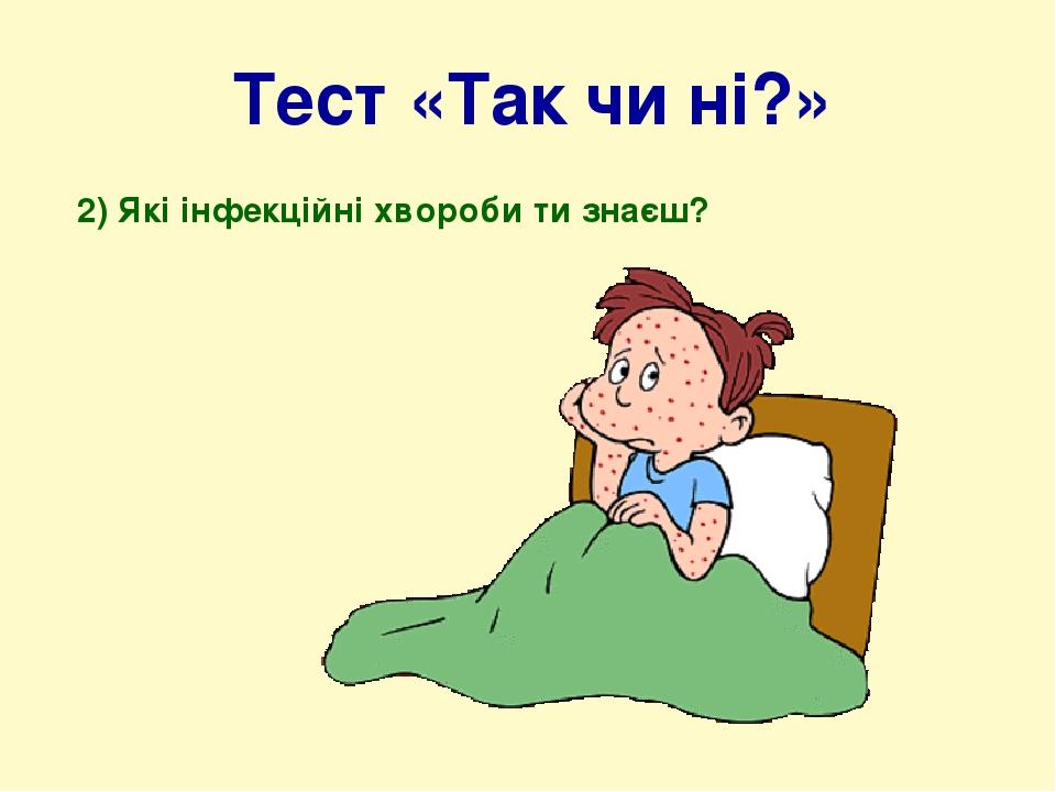 Тест «Так чи ні?» 2) Які інфекційні хвороби ти знаєш?