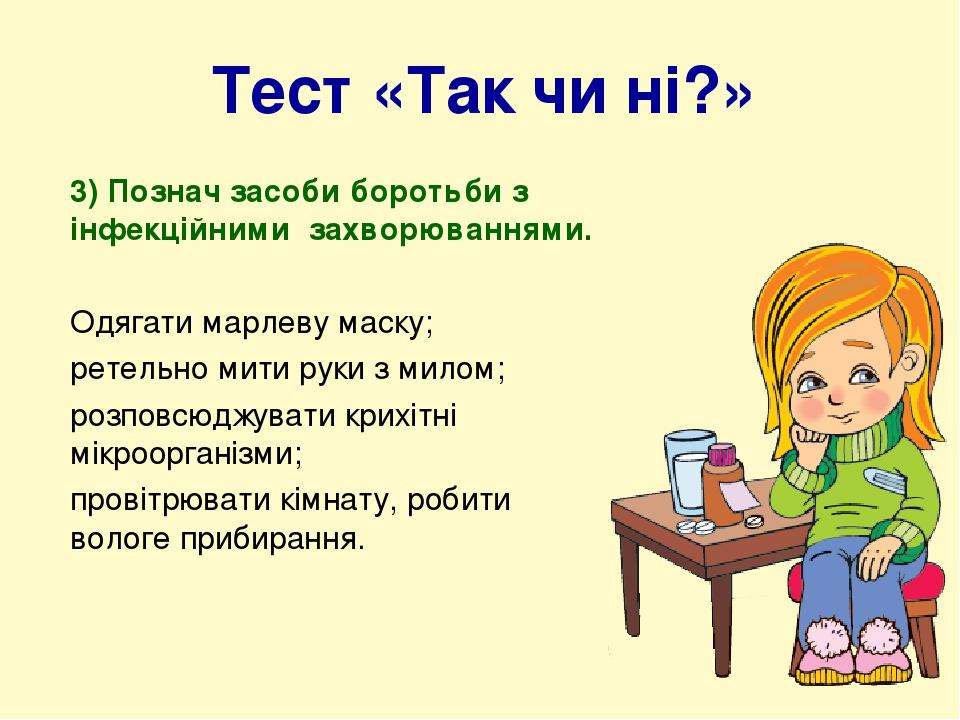 Тест «Так чи ні?» 3) Познач засоби боротьби з інфекційними захворюваннями. Одягати марлеву маску; ретельно мити руки з милом; розповсюджувати крихі...