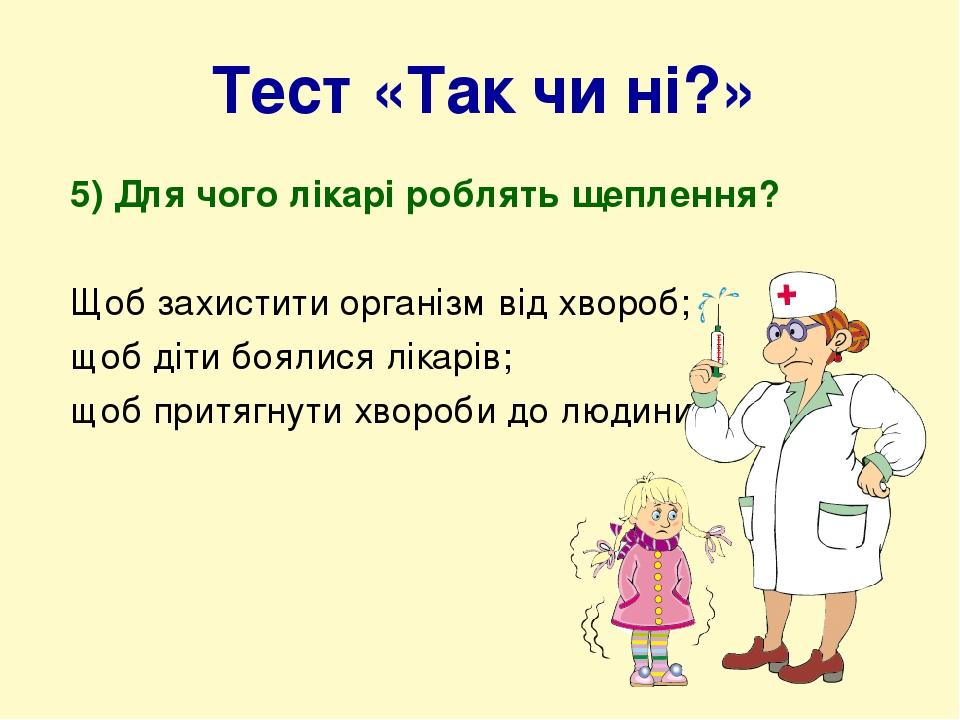Тест «Так чи ні?» 5) Для чого лікарі роблять щеплення? Щоб захистити організм від хвороб; щоб діти боялися лікарів; щоб притягнути хвороби до людини.