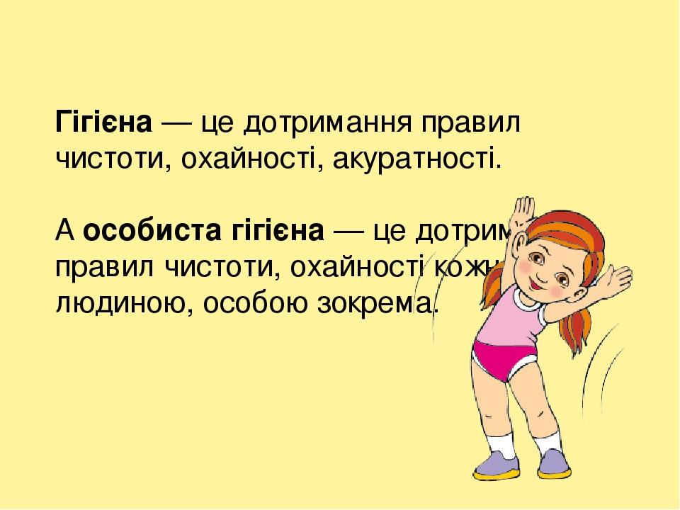 Гігієна — це дотримання правил чистоти, охайності, акуратності. А особиста гігієна — це дотримання правил чистоти, охайності кожною людиною, особою...