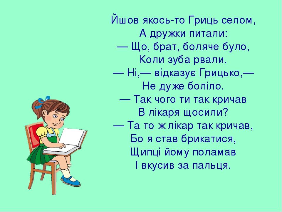 Йшов якось-то Гриць селом, А дружки питали: — Що, брат, боляче було, Коли зуба рвали. — Ні,— відказує Грицько,— Не дуже боліло. — Так чого ти так к...