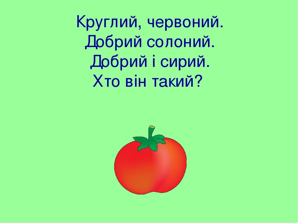 Круглий, червоний. Добрий солоний. Добрий і сирий. Хто він такий?