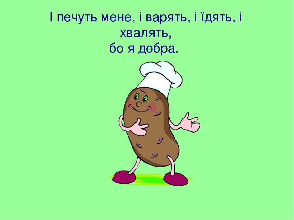 І печуть мене, і варять, і їдять, і хвалять, бо я добра.
