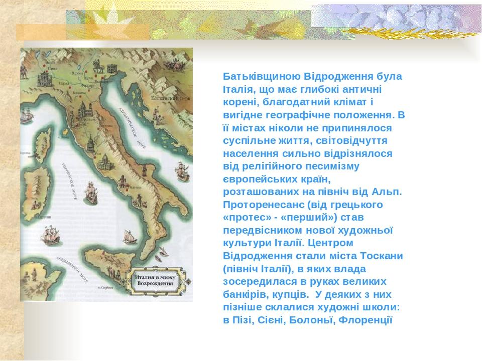 Батьківщиною Відродження була Італія, що має глибокі античні корені, благодатний клімат і вигідне географічне положення. В її містах ніколи не прип...