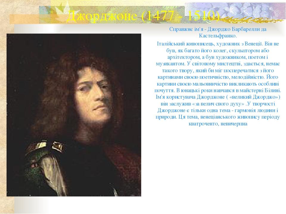 Джорджоне (1477 - 1510) Справжнє ім'я - Джорджо Барбарелли да Кастельфранко. Італійський живописець, художник з Венеції. Він не був, як багато його...