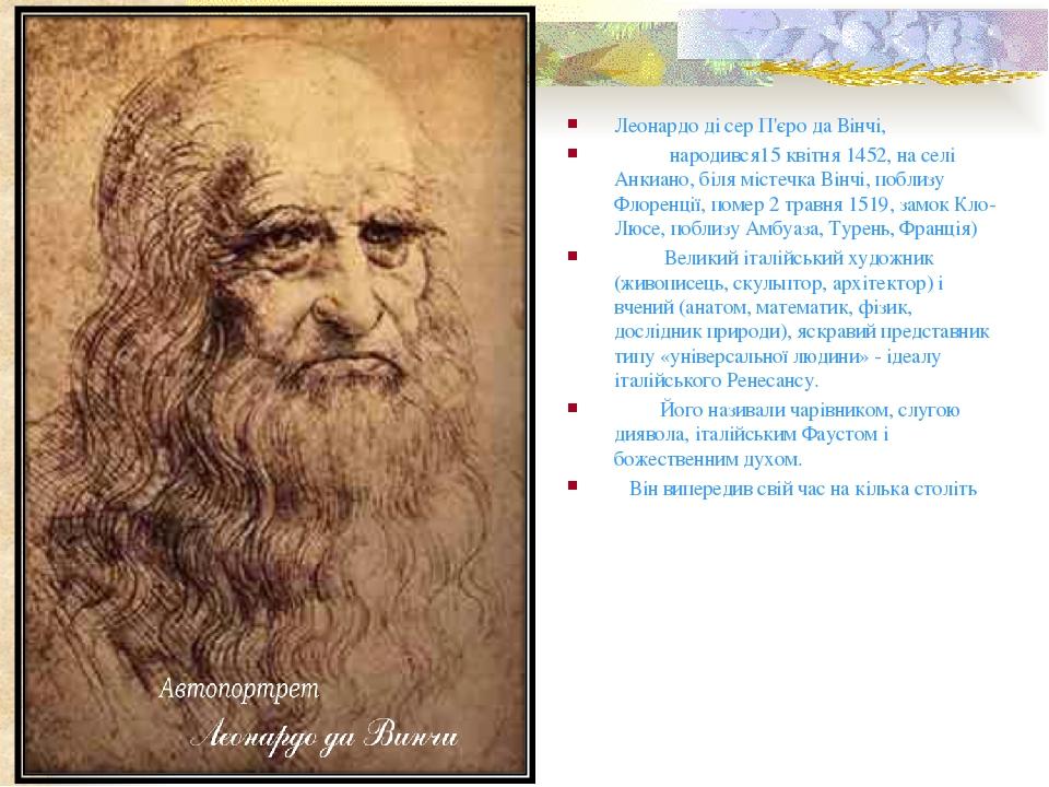 Леонардо ді сер П'єро да Вінчі,  народився15 квітня 1452, на селі Анкиано, біля містечка Вінчі, поблизу Флоренції, помер 2 травня 1519, з...