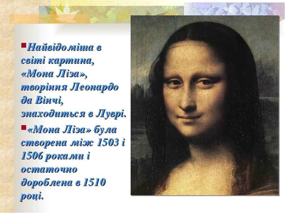 Найвідоміша в світі картина, «Мона Ліза», творіння Леонардо да Вінчі, знаходиться в Луврі. «Мона Ліза» була створена між 1503 і 1506 роками і остат...