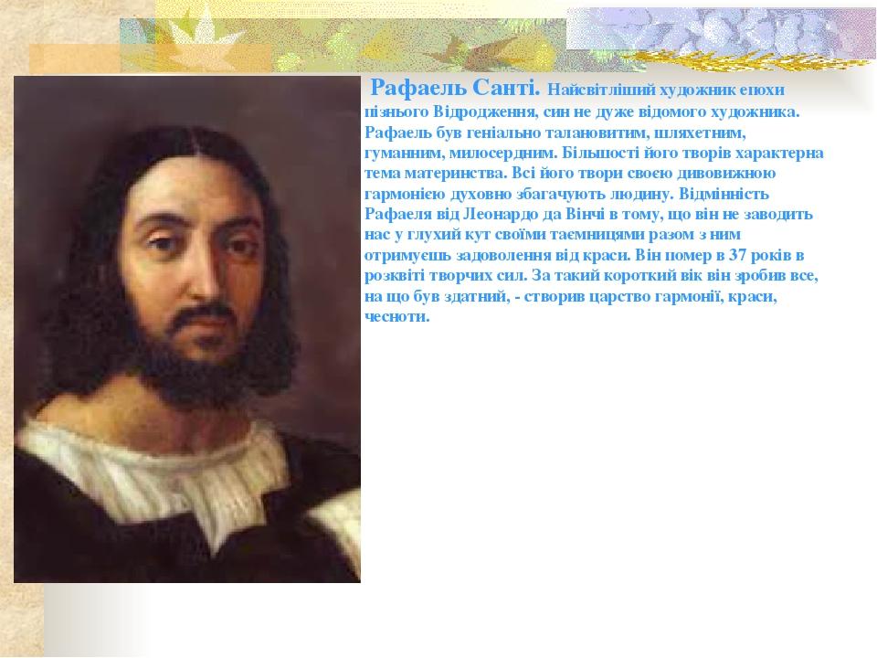 Рафаель Санті. Найсвітліший художник епохи пізнього Відродження, син не дуже відомого художника. Рафаель був геніально талановитим, шляхетним, гума...