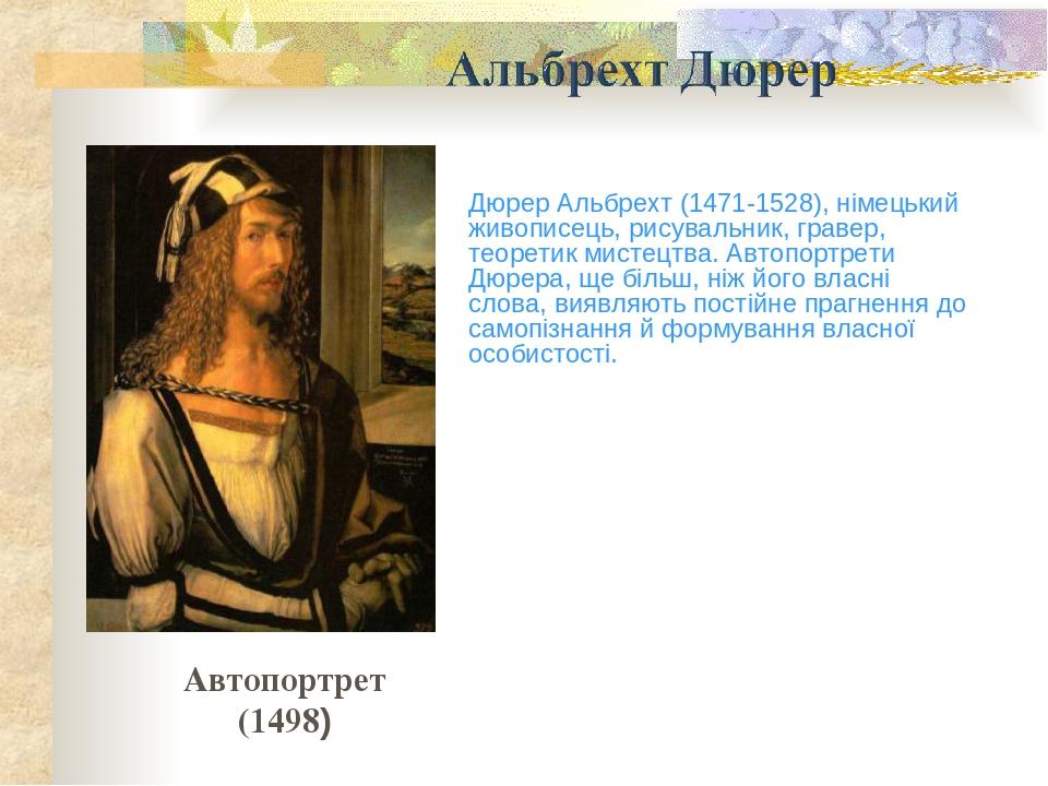 Дюрер Альбрехт (1471-1528), німецький живописець, рисувальник, гравер, теоретик мистецтва. Автопортрети Дюрера, ще більш, ніж його власні слова, ви...