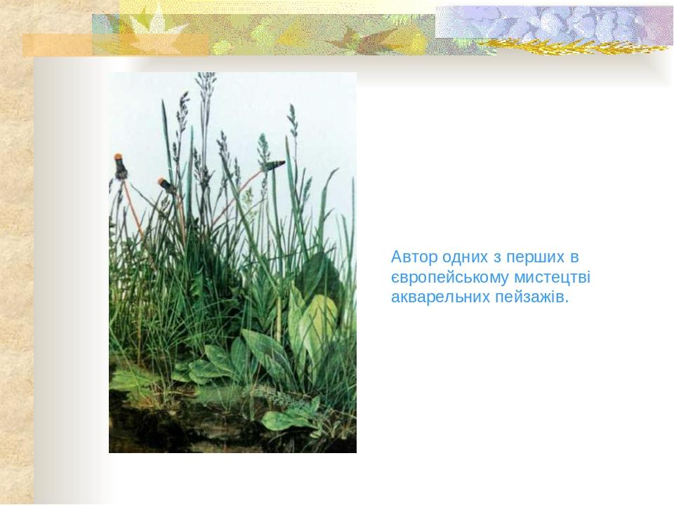 Автор одних з перших в європейському мистецтві акварельних пейзажів.