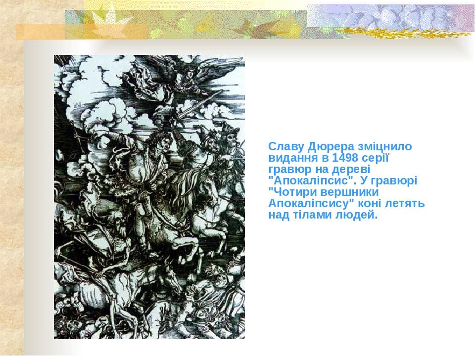 """Славу Дюрера зміцнило видання в 1498 серії гравюр на дереві """"Апокаліпсис"""". У гравюрі """"Чотири вершники Апокаліпсису"""" коні летять над тілами людей."""