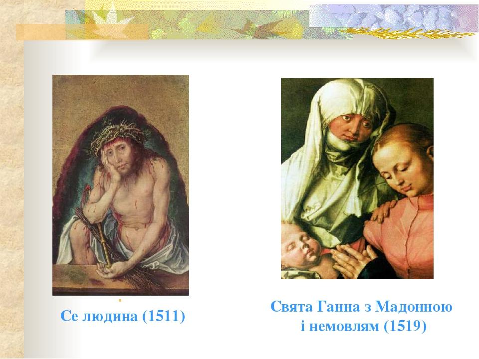 . Се людина (1511) Свята Ганна з Мадонною і немовлям (1519)