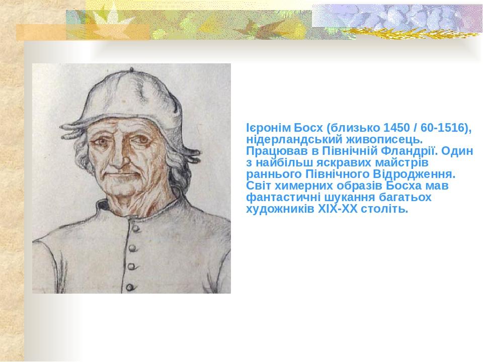Ієронім Босх (близько 1450 / 60-1516), нідерландський живописець. Працював в Північній Фландрії. Один з найбільш яскравих майстрів раннього Північн...