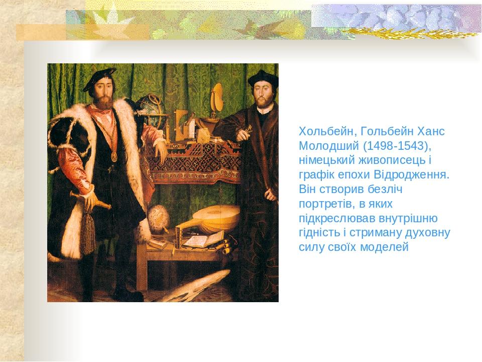 Хольбейн, Гольбейн Ханс Молодший (1498-1543), німецький живописець і графік епохи Відродження. Він створив безліч портретів, в яких підкреслював вн...